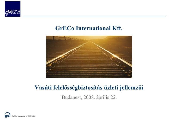 GrECo International  Kft. Vasúti felelősségbiztosítás üzleti jellemzői Budapest,  200 8. április 22.