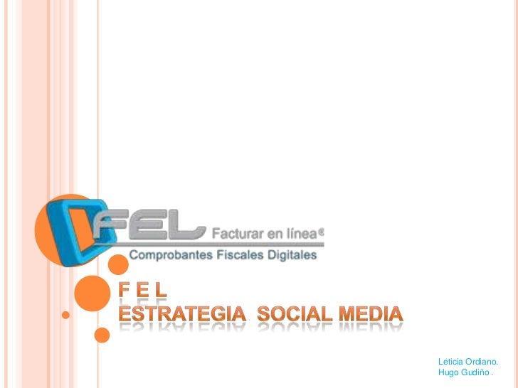 F E L<br />ESTRATEGIA  SOCIALMEDIA<br />Leticia Ordiano. <br />Hugo Gudiño .<br />