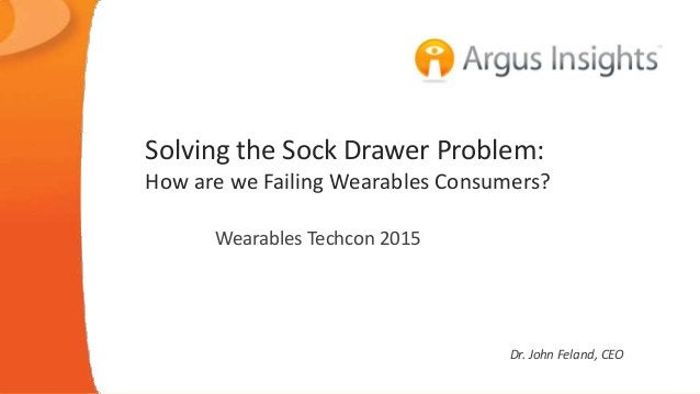 Solving the Sock Drawer Problem: How are we Failing Wearables Consumers? Wearables Techcon 2015 Dr. John Feland, CEO