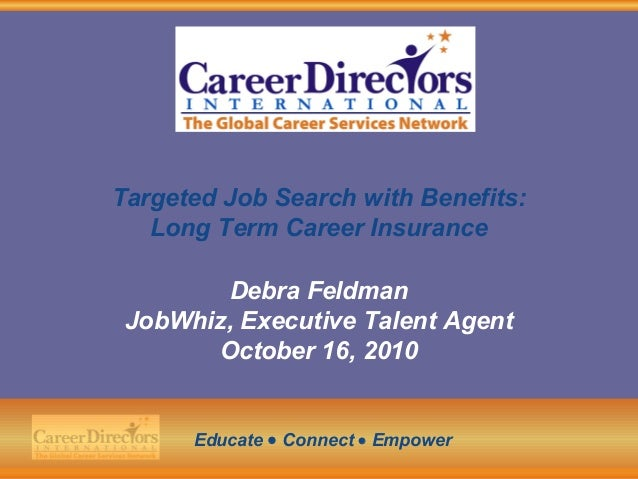 Targeted Job Search with Benefits: Long Term Career Insurance Debra Feldman JobWhiz, Executive Talent Agent October 16, 20...