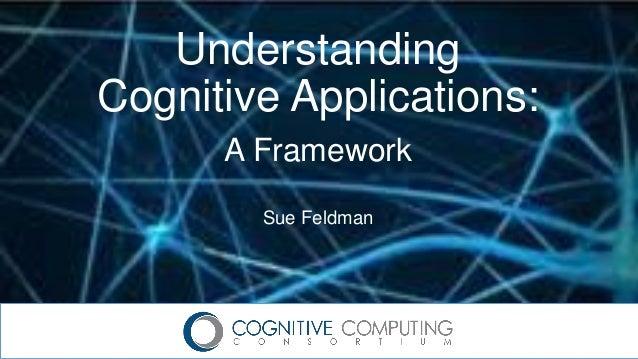 Understanding Cognitive Applications: A Framework Sue Feldman