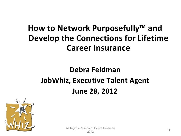 How to Network Purposefully™ andDevelop the Connections for Lifetime         Career Insurance          Debra Feldman   Job...