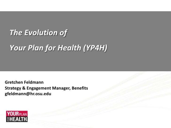 The Evolution of <br />Your Plan for Health (YP4H)<br />Gretchen Feldmann<br />Strategy & Engagement Manager, Benefits<br ...