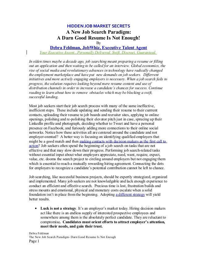 HIDDEN JOB MARKET SECRETS A New Job Search Paradigm: A Darn Good Resume Is Not Enough! By Debra Feldman, JobWhiz, Executiv...