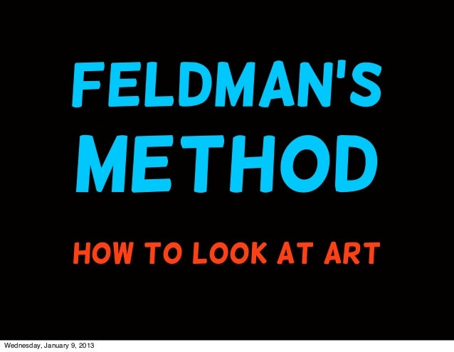 Feldman's                    method                   HOW TO LOOK AT ARTWednesday, January 9, 2013