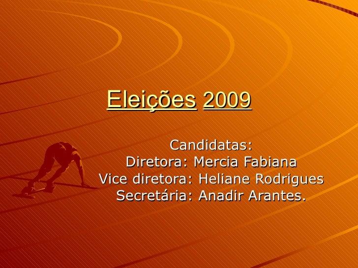 Eleições   2009 Candidatas: Diretora: Mercia Fabiana Vice diretora: Heliane Rodrigues Secretária: Anadir Arantes.