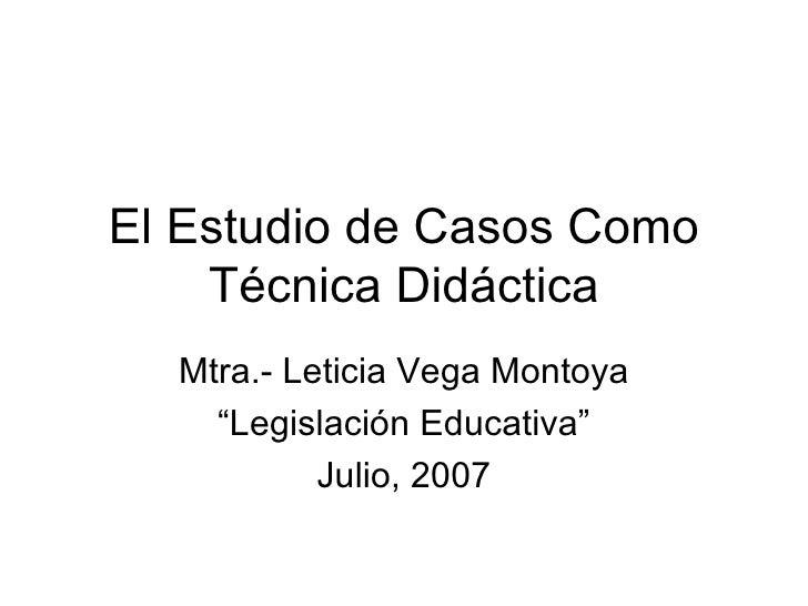 """El Estudio de Casos Como Técnica Didáctica Mtra.- Leticia Vega Montoya """" Legislación Educativa"""" Julio, 2007"""