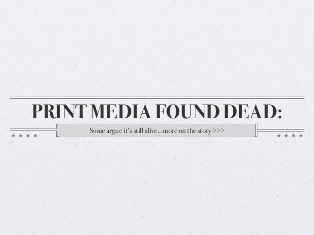 PRINT MEDIA FOUND DEAD: Some argue it's still alive...more on the story >>>
