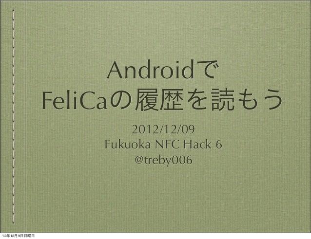 Androidで              FeliCaの履歴を読もう                     2012/12/09                 Fukuoka NFC Hack 6                     ...