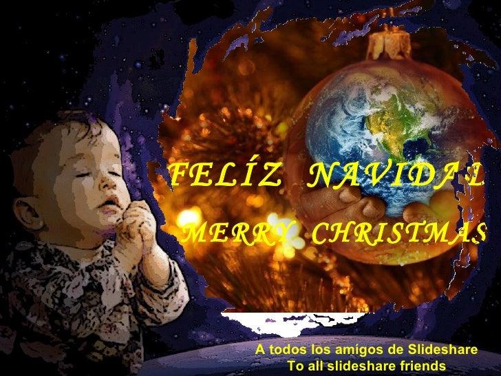 FELÍZ  NAVIDAD MERRY  CHRISTMAS A todos los amígos de Slideshare To all slideshare friends