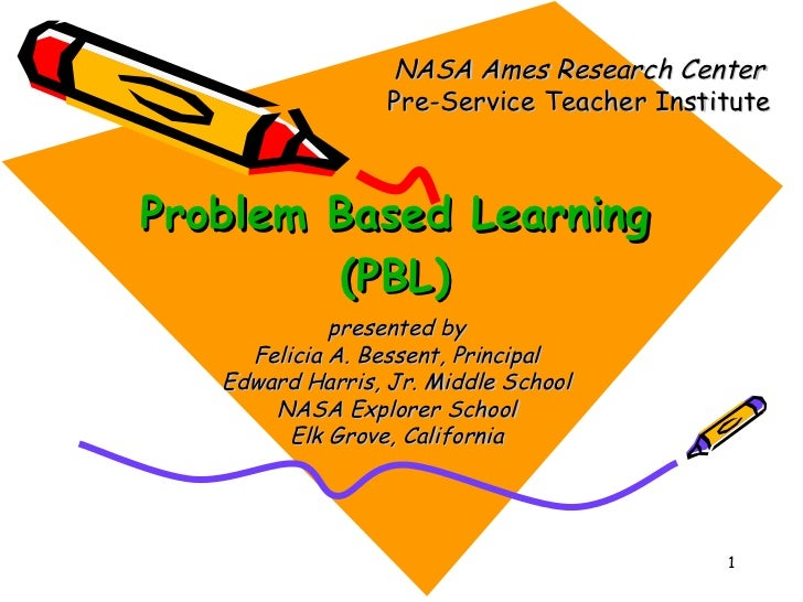 Problem Based Learning (PBL) NASA Ames Research Center Pre-Service Teacher Institute presented by Felicia A. Bessent, Prin...