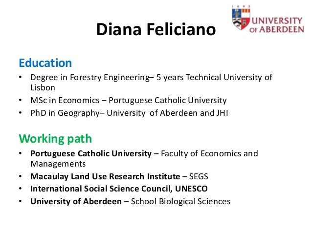 Diana Feliciano Education • Degree in Forestry Engineering– 5 years Technical University of Lisbon • MSc in Economics – Po...