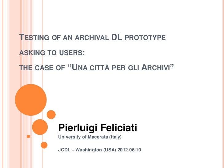 "TESTING OF AN ARCHIVAL DL PROTOTYPEASKING TO USERS:THE CASE OF   ""UNA CITTÀ PER GLI ARCHIVI""         Pierluigi Feliciati  ..."