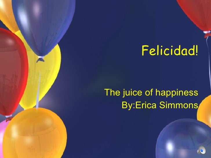 Felicidad! The juice of happiness By:Erica Simmons