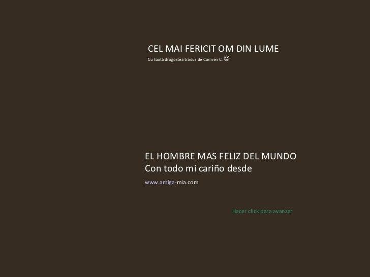 EL HOMBRE MAS FELIZ DEL MUNDO Con todo mi cariño desde www.amiga - mia.com   Hacer click para avanzar CEL MAI FERICIT OM D...