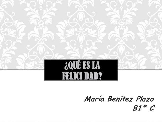 ¿QUÉ ES LA FELICI DAD? María Benítez Plaza B1º C