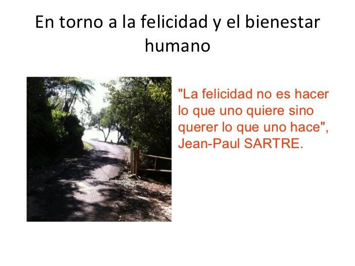 """En torno a la felicidad y el bienestar humano """"La felicidad no es hacer lo que uno quiere sino querer lo que uno hace..."""