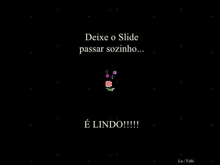 Deixe o Slidepassar sozinho... É LINDO!!!!!                    Lu / Fabi