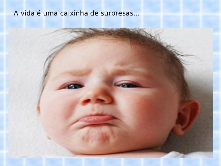 A vida é uma caixinha de surpresas...