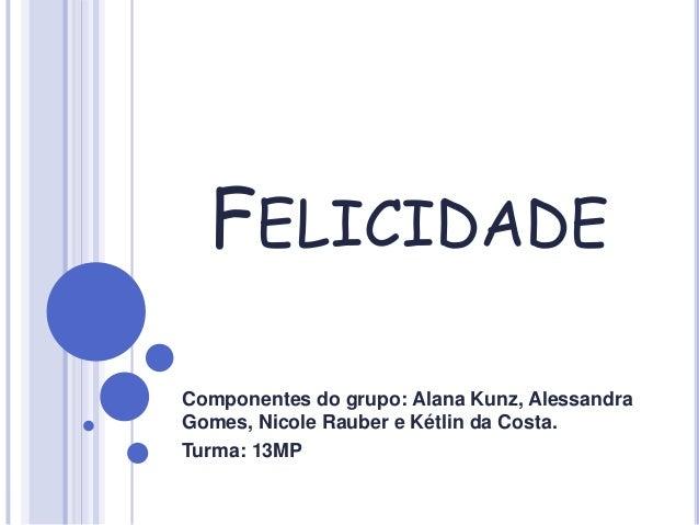 FELICIDADE Componentes do grupo: Alana Kunz, Alessandra Gomes, Nicole Rauber e Kétlin da Costa. Turma: 13MP