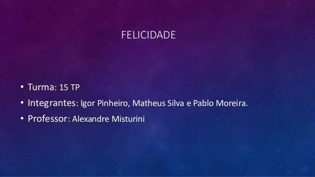 FELICIDADE • Turma: 15 TP • Integrantes: Igor Pinheiro, Matheus Silva e Pablo Moreira. • Professor: Alexandre Misturini