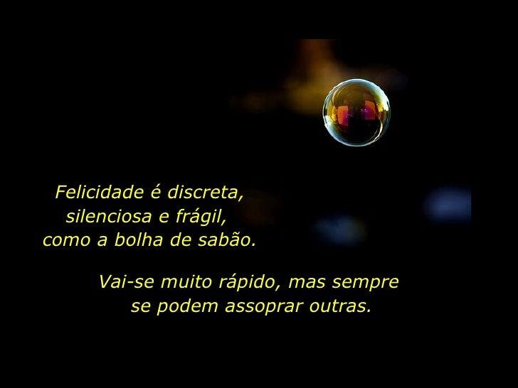 Felicidade é discreta, silenciosa e frágil,  como a bolha de sabão. Vai-se muito rápido, mas sempre  se podem assoprar out...