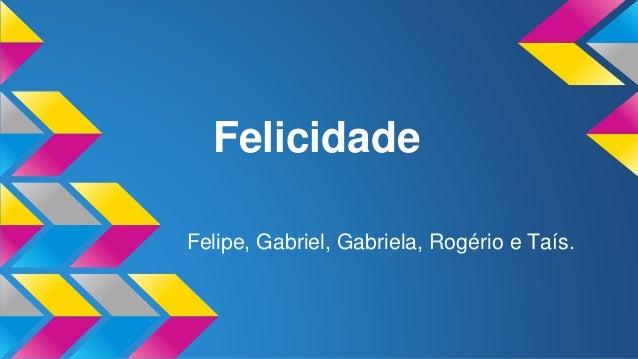 Felicidade Felipe, Gabriel, Gabriela, Rogério e Taís.