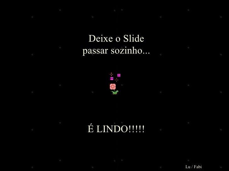 Deixe o Slide passar sozinho... É LINDO!!!!! Lu / Fabi