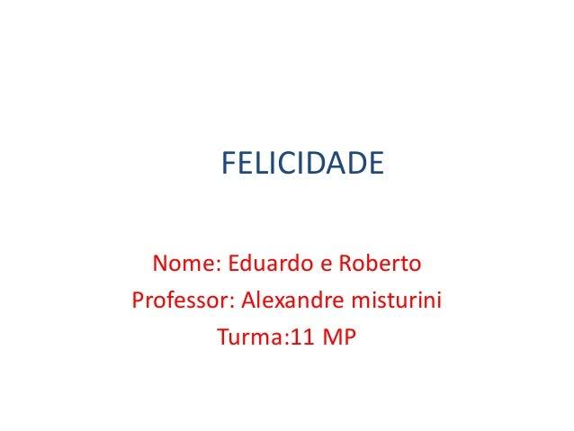 FELICIDADE Nome: Eduardo e Roberto Professor: Alexandre misturini Turma:11 MP