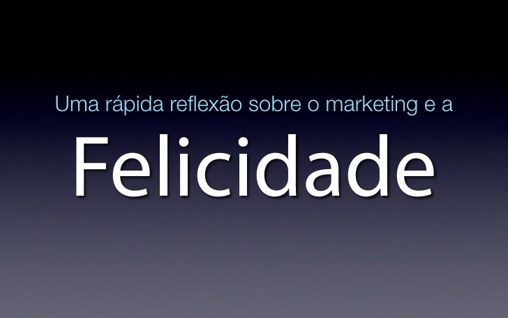 Uma rápida reflexão sobre o marketing e a    Felicidade