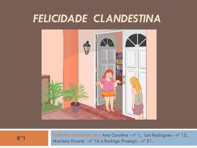 FELICIDADE CLANDESTINA Trabalho realizado por: Ana Carolina - nº 1, Luís Rodrigues - nº 15, Mariana Duarte - nº 16 e Rodri...