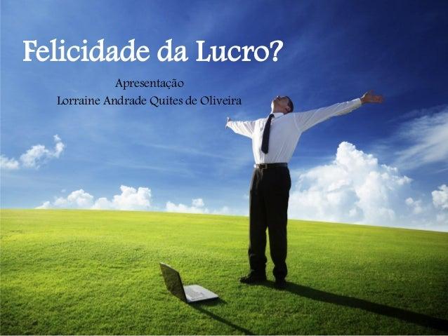 Felicidade da Lucro? Apresentação Lorraine Andrade Quites de Oliveira