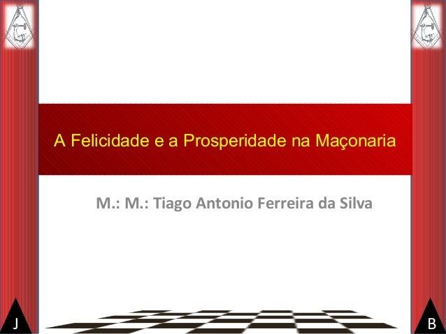 BJ A Felicidade e a Prosperidade na Maçonaria M.: M.: Tiago Antonio Ferreira da Silva