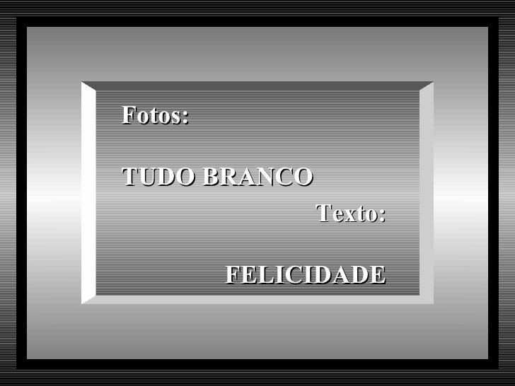 Fotos:TUDO BRANCO              Texto:         FELICIDADE