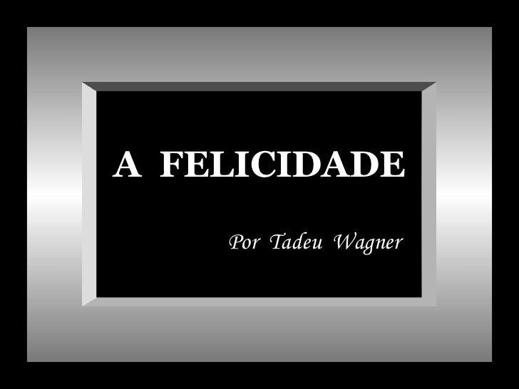 A FELICIDADE    Por Tadeu Wagner