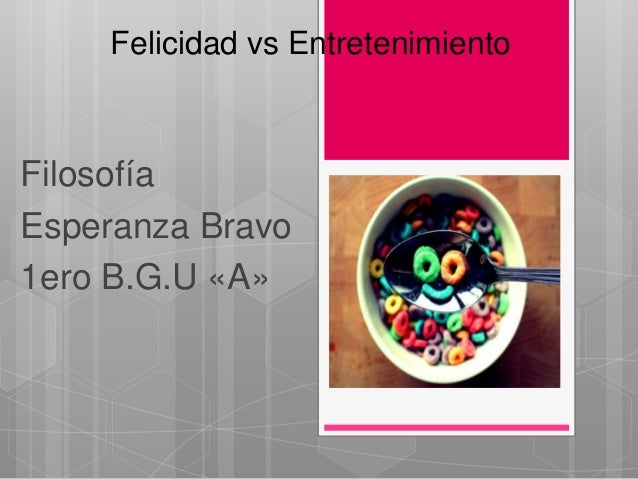 Felicidad vs EntretenimientoFilosofíaEsperanza Bravo1ero B.G.U «A»