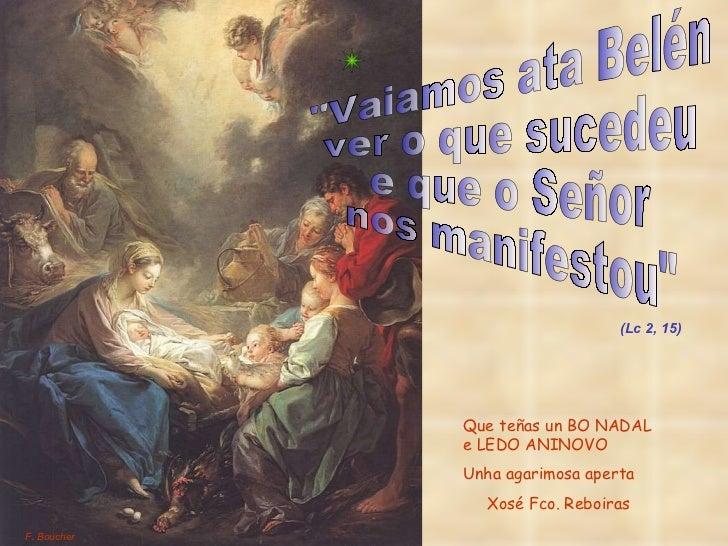 """""""Vaiamos ata Belén ver o que sucedeu  e que o Señor nos manifestou"""" (Lc 2, 15) F. Boucher Que teñas un BO NADAL ..."""