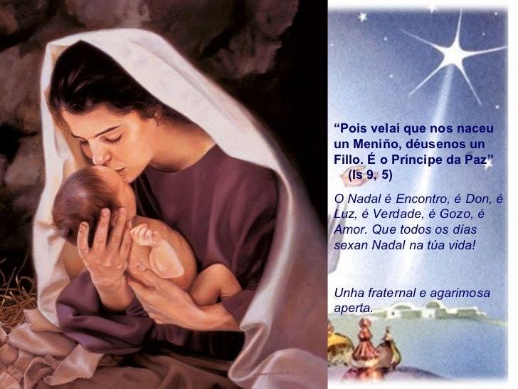 """"""" Pois velaí que nos naceu un Meniño, déusenos un Fillo. É o Príncipe da Paz""""  (Is 9, 5) O Nadal é Encontro, é Don, é Luz,..."""