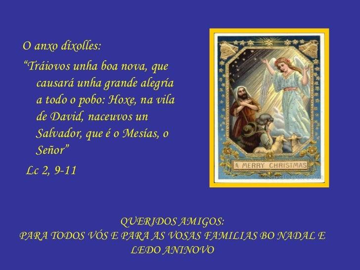 QUERIDOS AMIGOS: PARA TODOS VÓS E PARA AS VOSAS FAMILIAS BO NADAL E LEDO ANINOVO <ul><li>O anxo díxolles: </li></ul><ul><l...