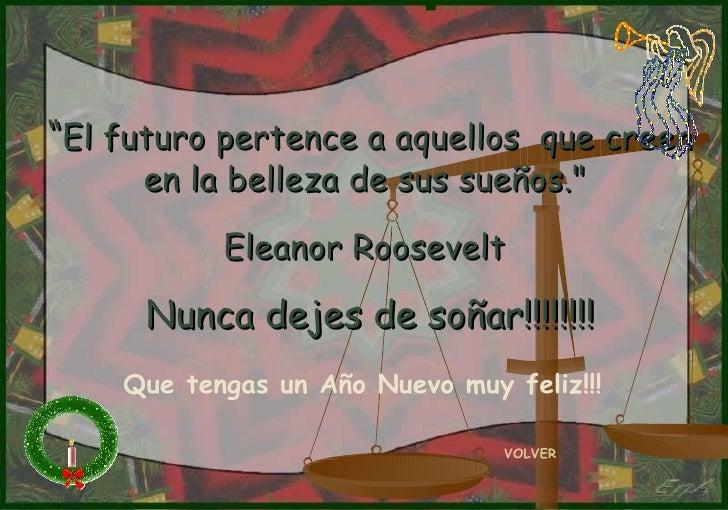 """"""" El futuro pertence a aquellos  que creen en la belleza de sus sueños.""""  Eleanor Roosevelt   Nunca dejes de soñar!!!..."""