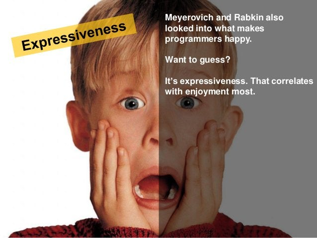 Meyerovich and Rabkin also looked into what makes programmers happy. Want to guess? It's expressiveness. That correlates w...