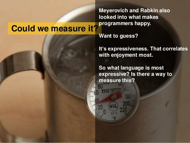 Could we measure it? Meyerovich and Rabkin also looked into what makes programmers happy. Want to guess? It's expressivene...