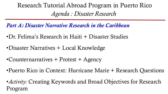 Research Tutorial Abroad Program in Puerto Rico Agenda : Disaster Research Part A: Disaster Narrative Research in the Cari...