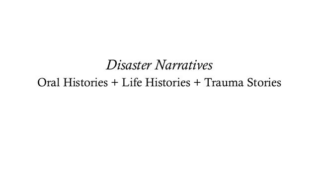 Disaster Narratives Oral Histories + Life Histories + Trauma Stories