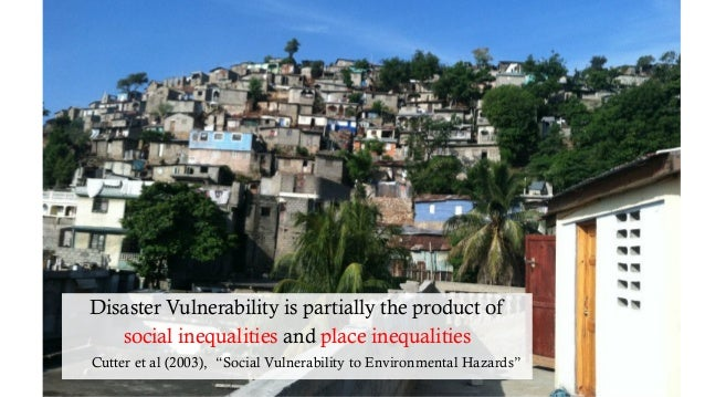 """Disaster Vulnerability is partially the product of social inequalities and place inequalities Cutter et al (2003), """"Social..."""