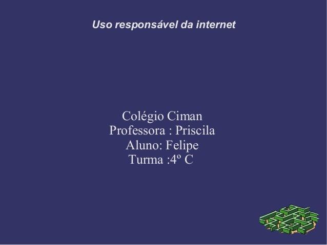 Uso responsável da internet Colégio Ciman Professora : Priscila Aluno: Felipe Turma :4º C