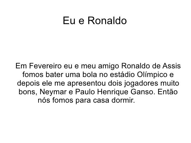 Eu e Ronaldo Em Fevereiro eu e meu amigo Ronaldo de Assis fomos bater uma bola no estádio Olímpico e depois ele me apresen...