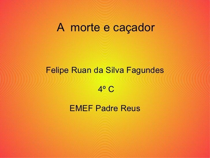 A  morte e caçador Felipe Ruan da Silva Fagundes 4º C EMEF Padre Reus
