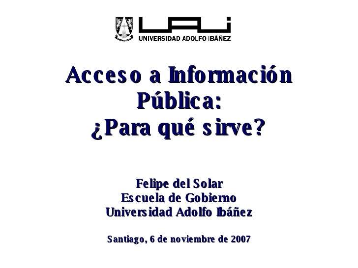 Acceso a Información Pública: ¿Para qué sirve? Felipe del Solar Escuela de Gobierno Universidad Adolfo Ibáñez Santiago, 6 ...