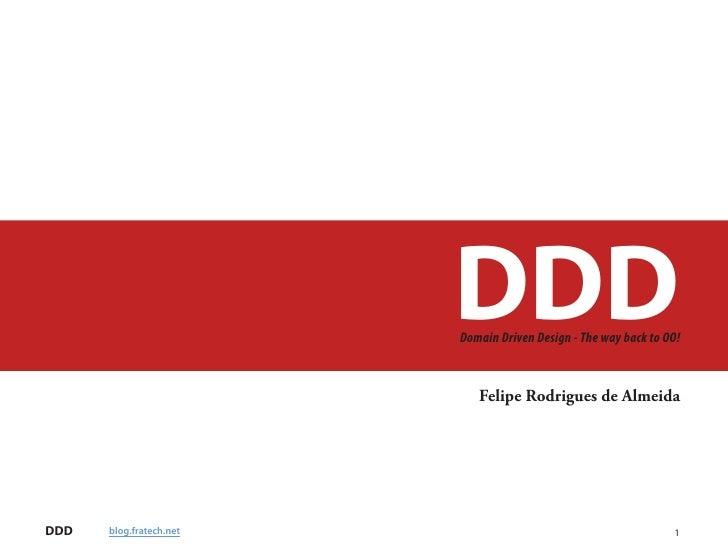 DDD                          Domain Driven Design - The way back to OO!                                Felipe Rodrigues de...